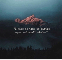 "Time, Battle, and  No: ""I have no time to battle  egos and small minds."""