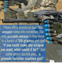"""Ass, Memes, and Machine Gun: I have often wondered how this  weapon came into existence. The  only possible answer is they went  to a bunch of 5th graders and said  If you could make any weapon  you want, what would it be?"""" And  Some smart ass kid goes a  grenade launcher machine gun!!"""" yup😂 @gunsbadassery - -"""