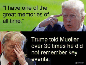 "Time, Trump, and Key: ""I have one of the  great memories of  all time.""  Trump told Mueller  over 30 times he did  not remember key  events.  @TeaPainUSA"