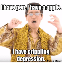I have pen Ihave apple,  I have crippling  depression.  Make a Meme me irl