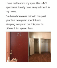 Homeless, Memes, and New Year's: i have real tears in my eyes. this is MY  apartment. i really have an apartment, in  my name.  i've been homeless twice in the past  year. last new year i spent it sick,  sleeping in my car. but this year its  different. i'm speechless.  2 0 This makes me 😢 @peopleareamazing @peopleareamazing @peopleareamazing