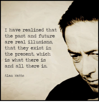 Future, Memes, and 🤖: I have realized that  the past and future  are real illusions,  that they exist in  the present, which  is what there is  and all there is  Alan Watts Expanded Consciousness