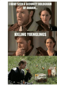 Star Wars, Cold, and A Cold One: I HAVE SEEN A SECURITY HOLOGRAM  OF ANAKIN.  KILLING YUENGLINGS Cracking open a cold one  Sent in by: Ty Cantrell