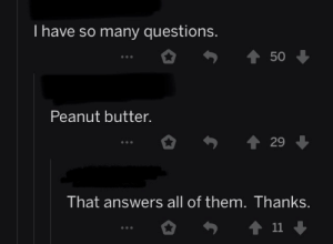Potato, Answers, and Questions: I have so many questions.  50  Peanut butter.  29  That answers all of them. Thanks.  11 Potato butter