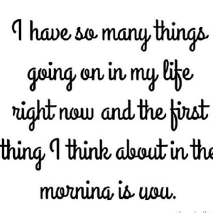 https://iglovequotes.net/: I have so many things  going on in my life  right now and the first  thing I think about in the  morning, is uouu. https://iglovequotes.net/