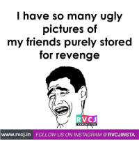 Sab save karke rakhi hai.: I have so many ugly  pictures of  my friends purely stored  for revenge  RVC J  WWW RVCJ.COM  www.rvcj in FOLLOW US ON INSTAGRAM RVCJINSTA Sab save karke rakhi hai.
