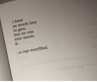 so much love: i have  so much love  to give,  but no one  ever wants  it.  a cup overfilled.
