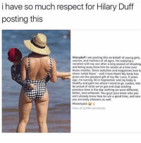 i love her: i have so much respect for Hilary Duff  posting this  hilaryduff am posting this on behalf of young girls,  women, and mothers of all ages. I'm enjoying a  vacation with my son after a long season of shooting  and being away from him for weeks at a time over  those months. Since websites and magazines love to  share celeb flaws -well I have them! My body has  given me the greatest gift of my life: Luca, 5 years  ago. I'm turning 30 in September and my body is  healthy and gets me where I need to go. Ladies, lets  be proud of what we've got and stop wasting  precious time in the day wishing we were different,  better, and unflawed. You guys (you know who you  are!) already know how to ruin a good time, and now  you are body shamers as well.  #kissmyass s  View all 3,446 comments i love her