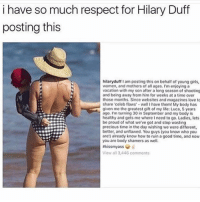 I love her 🙌🏼 inspiring inspire instavsreality: i have so much respect for Hilary Duff  posting this  hilaryduff 1 am posting this on behalf of young girls,  women, and mothers of all ages. I'm enjoying a  vacation with my son after a long season of shooting  and being away from him for weeks at a time over  those months. Since websites and magazines love t  share celeb flaws well I have them! My body has  given me the greatest gift of my life: Luca, 5 years  ago. Im turning 30 in September and my body is  healthy and gets me where I need to go, Ladies, tets  be proud of what we've got and stop wasting  precious time in the day wishing we were different  better, and unflawed. You guys (you know who you  are!) already know how to ruin a good time, and now  you are body shamers as well.  View all 3,446 comments I love her 🙌🏼 inspiring inspire instavsreality
