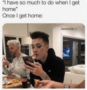 """Home, Once, and Get: """"I have so much to do when I get  home""""  Once I get home:"""