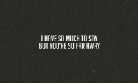 so far away: I HAVE SO MUCH TO SAY  BUT YOU'RE SO FAR AWAY