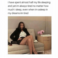 Funny, Life, and Zero: i have spent almost half my life sleeping  and yet im always tired no matter how  much i sleep, even when im asleep in  my dreams im tired I need more sleep @zero_fucksgirl 😂😂😂💤💤