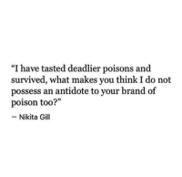 "Antidote, Nikita, and Brand: ""I have tasted deadlier poisons and  survived, what makes you think I do not  possess an antidote to your brand of  poison too?""  -Nikita Gill"