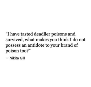 "Makes You Think: ""I have tasted deadlier poisons and  survived, what makes you think I do not  possess an antidote to your brand of  poison too?""  -Nikita Gill"