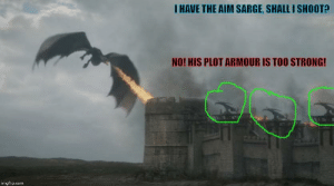 Nothing should surprise us atm but it's kinda suspicious how all the scorpions on the wall are facing Drogon and have their firing squad ready but no1 actually fires them: I HAVE THE AIM SARGE, SHALL I SHOOT?  NO! HIS PLOT ARMOUR IS TOO STRONG!  imgflip.com Nothing should surprise us atm but it's kinda suspicious how all the scorpions on the wall are facing Drogon and have their firing squad ready but no1 actually fires them