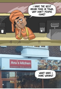 Prepare your anus: I HAVE THE BEST  NDIAN FOOD IN TOWN.  WHY DON'T PEOPLE  COME?  Anu's kitchen  AUTHENTIC INDIAN CUISINE  WHAT HAVE I  DONE WRONG?  rT Prepare your anus