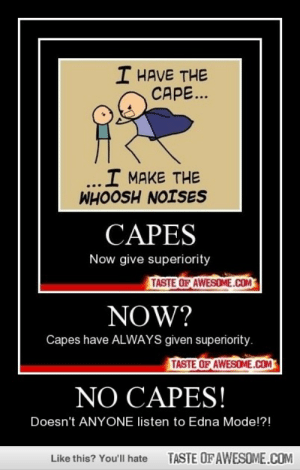 NO CAPES!http://omg-humor.tumblr.com: I HAVE THE  CAPE...  I MAKE THE  WHOOSH NOISES  CAPES  Now give superiority  TASTE OF AWESOME.COM  NOW?  Capes have ALWAYS given superiority.  TASTE OF AWESOME.COM  NO CAPES!  Doesn't ANYONE listen to Edna Mode!?!  TASTE OF AWESOME.COM  Like this? You'll hate NO CAPES!http://omg-humor.tumblr.com