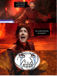 I Have The High Ground: I have the high  ground Hillary,  Don't try it!  You underestimate  my powers!