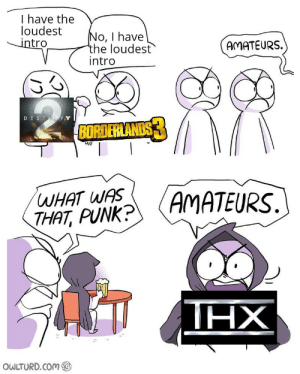 If you know, you know: I have the  loudest  intro  No, I have  the loudest  intro  AMATEURS.  DESTN YY  BORDERLANDS  WHAT WAS  THAT, PUNK?  AMATEURS.  ΗΧ  OWLTURD.COM If you know, you know
