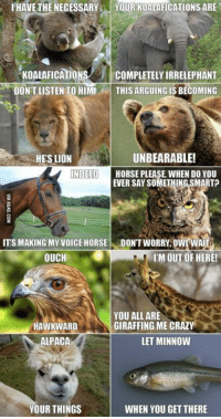 This is the sealiest thing I've ever read http://9gag.com/gag/aLKpR0P?ref=fbp: I HAVE THE NECESSARY  YOUR KOALAFICATIONS ARE  KOALAFICATION  COMPLETELY IRRELEPHANT  DONT LISTEN TO HIMI  THIS ARGUING IS BECOMING  UNBEARABLE!  HES LION  NDEED  HORSE PLEASE WHEN DO YOU  EVER SAY SOMETHING SMART  IT'S MAKING MY VOICE HORSE  DONT WORRY OWWA  OUCH  IM OUT OF HERE!  YOU ALL ARE  GIRAFFING ME CRAZY  HAWKWARD  LET MINNOW  ALPACA  YOUR THINGS  WHEN YOU GET THERE This is the sealiest thing I've ever read http://9gag.com/gag/aLKpR0P?ref=fbp