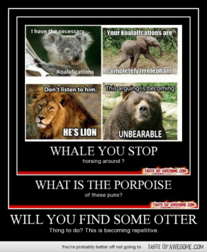Will you find some otterhttp://omg-humor.tumblr.com: I have the necessary  Your koalaifcations are  completely irrelephant  Koalafications  This arguing is becoming  Don't listen to him.  HE'S LION  UNBEARABLE  WHALE YOU STOP  horsing around ?  TASTE OF AWESOME.COM  WHAT IS THE PORPOISE  of these puns?  TASTE OF AWESOME.COM  WILL YOU FIND SOME OTTER  Thing to do? This is becoming repetitive.  TASTE OFAWESOME.COM  You're probably better off not going to Will you find some otterhttp://omg-humor.tumblr.com