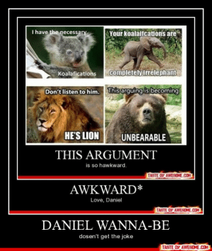 daniel wanna-behttp://omg-humor.tumblr.com: I have the necessary  Your koalaifcations are  completely irrelephant  Koalafications  This arguing is becoming  Don't listen to him.  HE'S LION  UNBEARABLE  THIS ARGUMENT  is so hawkward.  TASTE OF AWESOME.COM  AWKWARD*  Love, Daniel  TASTE OF AWESOME.COM  DANIEL WANNA-BE  dosen't get the joke  TASTE OF AWESOME.COM daniel wanna-behttp://omg-humor.tumblr.com