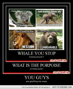 you guyshttp://omg-humor.tumblr.com: I have the necessary  Your koalaifcations are  completely irrelephant  Koalafications  This arguing is becoming  Don't listen to him.  HE'S LION  UNBEARABLE  WHALE YOU STOP  horsing around ?  TASTE OF AWESOME.COM  WHAT IS THE PORPOISE  of these puns?  TASTE OF AWESOME.COM  YOU GUYS  are giraffing me crazy  TASTE OF AWESOME.COM  You're probably better off not going to you guyshttp://omg-humor.tumblr.com