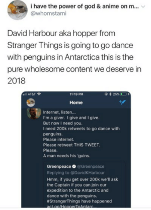 hopper the penguin | Tumblr: i have the power of god & anime on m...  @whomstami  David Harbour aka hopper fronm  Stranger Things is going to go dance  with penguins in Antarctica this is the  pure wholesome content we deserve in  2018  ..il AT&T令  11:19 PM  Home  Internet, listen...  I'm a giver. I give and I give  But now I need you.  I need 200k retweets to go dance with  penguins.  Please internet  Please retweet THIS TWEET  Please  A man needs his 'guins.  Greenpeace@Greenpeace  Replying to @DavidKHarbour  Hmm, if you get over 200k we'll ask  the Captain if you can join our  expedition to the Antarctic and  dance with the penguins.  #StrangerThings have happened hopper the penguin | Tumblr