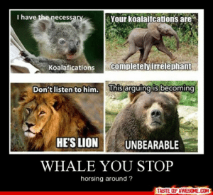 Whale You Stophttp://omg-humor.tumblr.com: I have the  Your koalaifcations are  necessary  completely irrelephant  Koalafications  This arguing is becoming  Don't listen to him.  HE'S LION  UNBEARABLE  WHALE YOU STOP  horsing around ?  TASTE OF AWESOME.COM Whale You Stophttp://omg-humor.tumblr.com