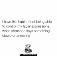 who else does this?  LIKE my page —> Spectacular: I have this habit of not being able  to control my facial expressions  when someone says something  stupid or annoying  IG  MulaGangMemes who else does this?  LIKE my page —> Spectacular