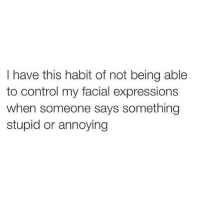 Memes, Control, and Absolutely Fabulous: I have this habit of not being able  to control my facial expressions  when someone says something  stupid or annoying My face doesn't tolerate morons 😒 Rp the absolutely fabulous @themrsqueenbee @themrsqueenbee @themrsqueenbee