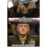 Madonna, Memes, and Fox News: I HAVE THOUGHT AN AWFULLOTABOUTBLOWING UP  THE WHITE HOUSE  MADONNA SPEAKS AT  WOMEN'S MARCH ON WASHINGTON  FOX NEWS ALERT  CASH ME OUSSIDE HOWBOWDAT www.AmericanAsFuck.com