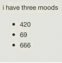 420: i have three moods  420  69  666