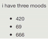 Mood: i have three moods  420  69  666