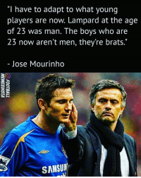 """Agree with JoseMourinho ❔: """"I have to adapt to what young  players are now. Lampard at the age  of 23 was man. The boys who are  23 now aren't men, they're brats.""""  Jose Mourinho  SANSUN Agree with JoseMourinho ❔"""