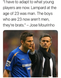 "Memes, José Mourinho, and Boys: ""I have to adapt to what young  players are now. Lampard at the  age of 23 was man. The boys  who are 23 now aren't men,  they're brats."" - Jose Mourinho  SANSUN  mo"