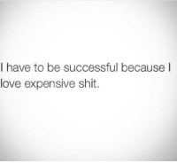 Be Successful: I have to be successful becauseI  love expensive shit.