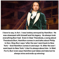 """Memes, New York, and Legacy: I have to say, in Act 2 l was lowkey annoyed by Hamilton. He  was obsessed with himself and his legacy. He always toolk  everything Burr had. Even in Dear Theodosia, a song about  Theodosia Burr, Hamilton comes in and talks about Philip.  In Non-Stop Burr says """"after the war I went back to New  York. """"And Hamilton comes in and says """"A-After the war l  went back to New York!"""" Like it's always about him. In Wait  For It, Burr even says Hamilton just takes and take but he  always wins and ends up winning:"""