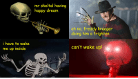 me irl: i have to wake  me up inside  mr skeltal having  happy dream  oh no, freddy krueger  doing him a frighten  can't wake up! me irl