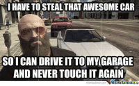 Meme, Memes, and True: I HAVE TOSTEALTHATAWESOME CAR  SO ICAN DRIVE IT TO MY GARAGE  AND NEVER TOUCHITAGAIN  Memecenter  meme Center-Com You know you're a true GTA player when...