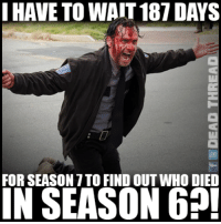 When you realize Oct. 9th is 187 days away 😡😡 Dead Thread: I HAVE TOWAIT 187 DAYS  FOR SEASON TTO FIND OUT WHO DIED  IN SEASON 62! When you realize Oct. 9th is 187 days away 😡😡 Dead Thread