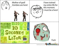 In the event of a zombie apocalypse...: I have trained  Mother of god!  Zombies are here!  my entire life for  this moment.  I must be a hero!  SecoNDs  LaTeR  Fuck  memecenter-com  MMamecentera In the event of a zombie apocalypse...