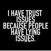 trust issues: I HAVE TRUST  ISSUES  BECAUSE PEOPLE  HAVE LYING  ISSUES