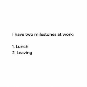 Memes, Work, and 🤖: I have two milestones at work:  1. Lunch  2. Leaving Is it smoko yet ??