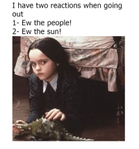 ew: I have two reactions when going  out  1- Ew the people!  2- Ew the sun! ew