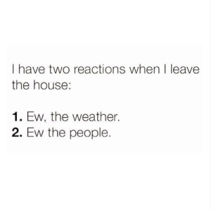 always 😂😒: I have two reactions when I leave  the house:  1. Ew, the weather.  2. Ew the people. always 😂😒