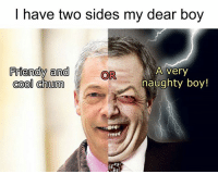 My Sides: I have two sides my dear boy  Friendly and  OR  A very  naughty boy!  cool chum