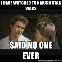 Pretty much: I HAVE WATCHED TOO MUCH STAR  WARS  SAID NO ONE  EVER  memegenerator.net Pretty much