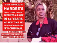 Memes, 🤖, and Sec: I HAVE WORKED AT  HARDEE'S  FOR 17 YEARS. I HAVENT  RECEIVED A RAISE  IN 14 YEARS.  NO SICK TIME. NO  VACATION. NO BENEFITS.  ITS CRIMINAL.  DOREATHA HINES  HARDEE'S, ORLANDO, FL  #NOTOUR LABOR SEC See you tomorrow: bitly.com/ProtestPuzder