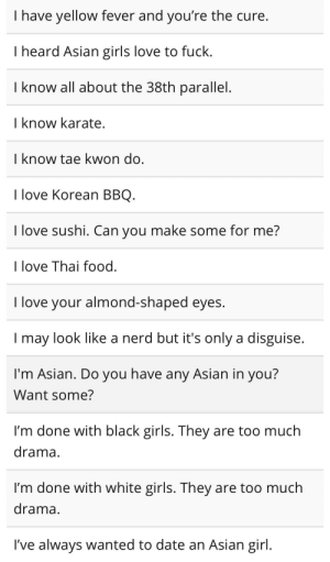 Asian, Food, and Girls: I have yellow fever and you're the cure  I heard Asian girls love to fuck  I know all about the 38th parallel  I know karate  I know tae kwon do  I love Korean BBQ  I love sushi. Can you make some for me?    love Thai food  I love your almond-shaped eyes.  I may look like a nerd but it's only a disguise  I'm Asian. Do you have any Asian in you?  Want some?  I'm done with black girls. They are too much  drama  I'm done with white girls. They are too much  drama  I've always wanted to date an Asian girl THERES MORE AGDJAKAKQKW